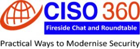 CISO 360 Fireside Chat and Roundtable: Practical Ways to Modernise Security
